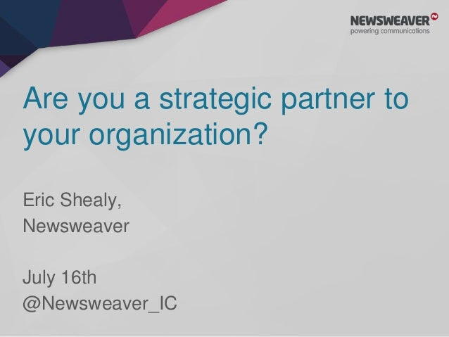 Are you a strategic partner to your organization? Eric Shealy, Newsweaver July 16th @Newsweaver_IC