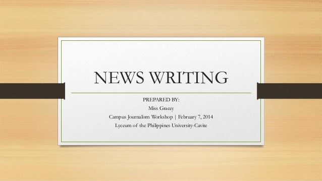 NEWS WRITING PREPARED BY: Miss Gracey Campus Journalism Workshop | February 7, 2014 Lyceum of the Philippines University-C...
