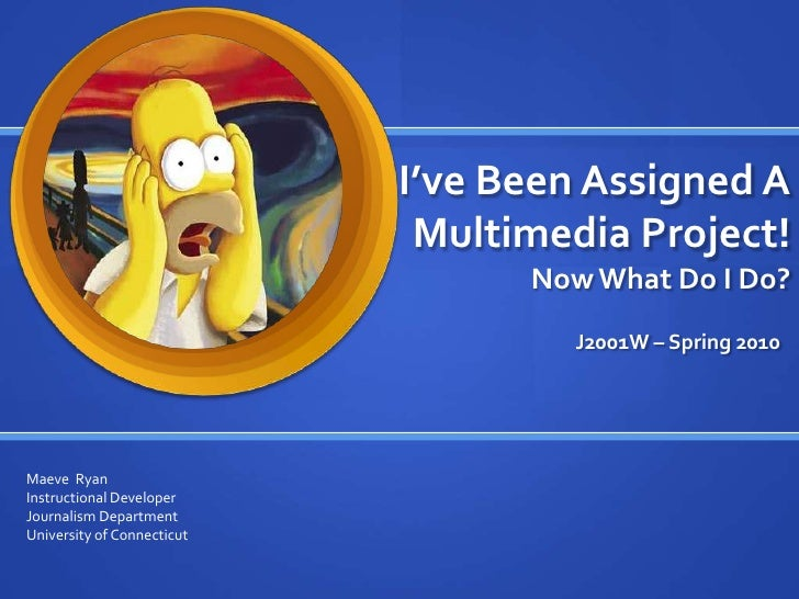I've Been Assigned A Multimedia Project!Now What Do I Do? <br />J2001W – Spring 2010<br />Maeve  Ryan<br />Instructional D...