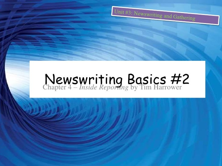 Unit #3: Newswriting and Gathering<br />Newswriting Basics #2<br />Chapter 4 – Inside Reporting by Tim Harrower<br />