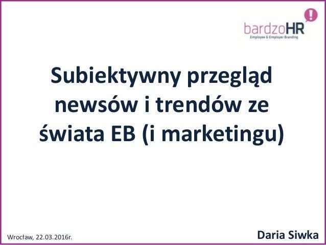 Subiektywny przegląd newsów i trendów ze świata EB (i marketingu) Wrocław, 22.03.2016r. Daria Siwka