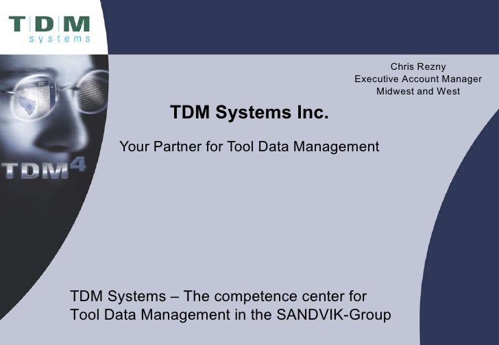 TDM Systems Inc. Your Partner for Tool Data Management Chris Rezny Executive Account Manager Midwest and West TDM Systems ...
