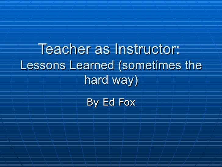 Teacher as Instructor:  Lessons Learned (sometimes the hard way) By Ed Fox