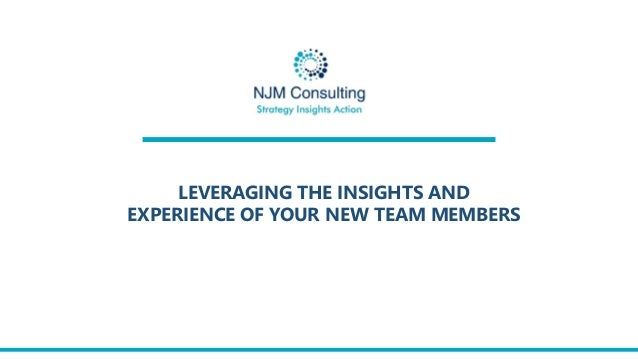 LEVERAGING THE INSIGHTS AND EXPERIENCE OF YOUR NEW TEAM MEMBERS