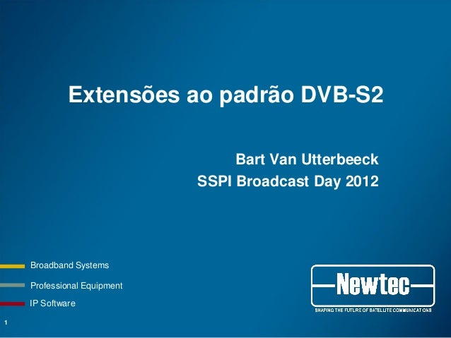 Professional Equipment Broadband Systems IP Software Extensões ao padrão DVB-S2 Bart Van Utterbeeck SSPI Broadcast Day 201...