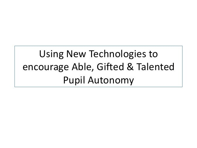 Using New Technologies toencourage Able, Gifted & TalentedPupil Autonomy
