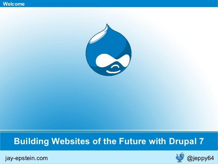 Building Websites of the Future with Drupal 7 Welcome jay-epstein.com @jeppy64