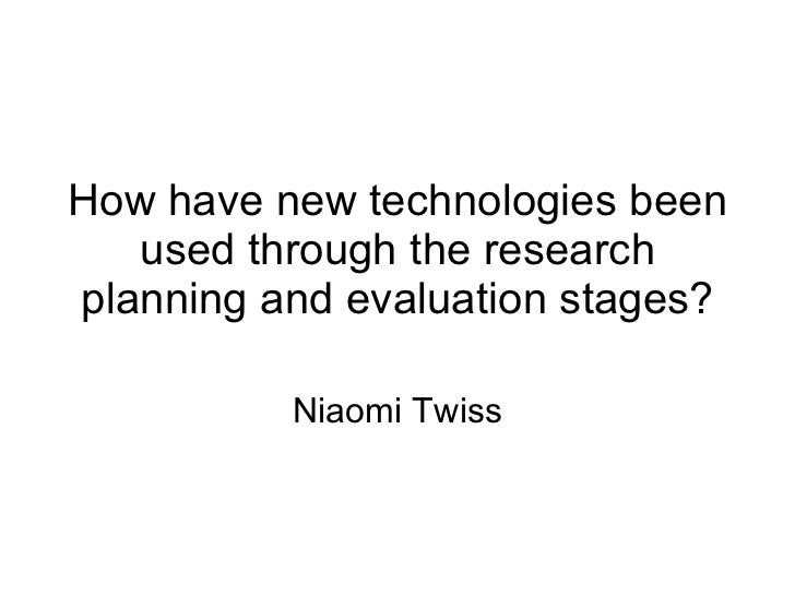 How have new technologies been used through the research planning and evaluation stages? Niaomi Twiss