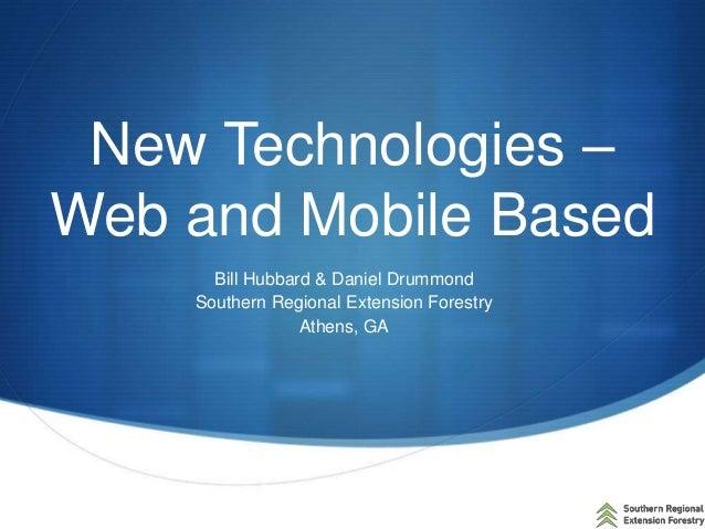 New Technologies – Web and Mobile Based Bill Hubbard & Daniel Drummond Southern Regional Extension Forestry Athens, GA