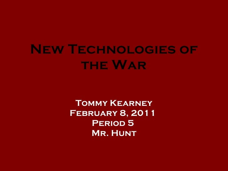 New Technologies of the War Tommy Kearney February 8, 2011  Period 5  Mr. Hunt