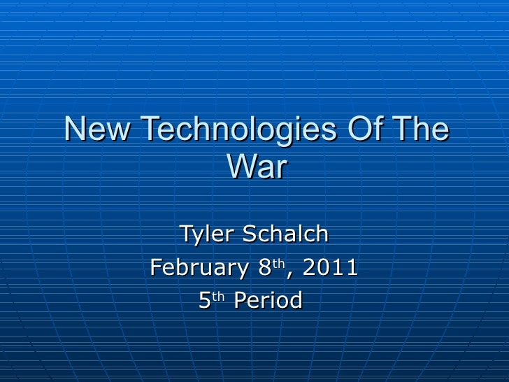 New Technologies Of The War Tyler Schalch February 8 th , 2011 5 th  Period
