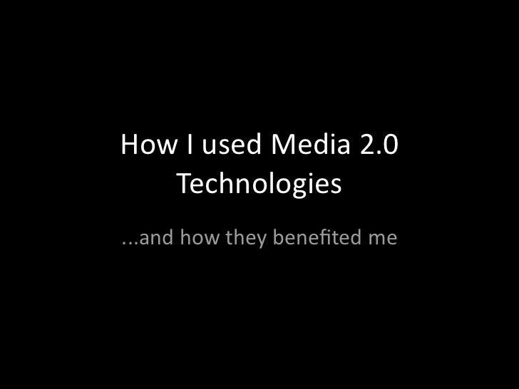 HowIusedMedia2.0   Technologies...andhowtheybenefitedme