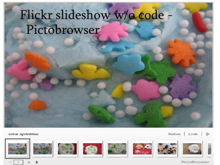<ul><ul><li>Flickr slideshow w/o code - Pictobrowser   </li></ul></ul>