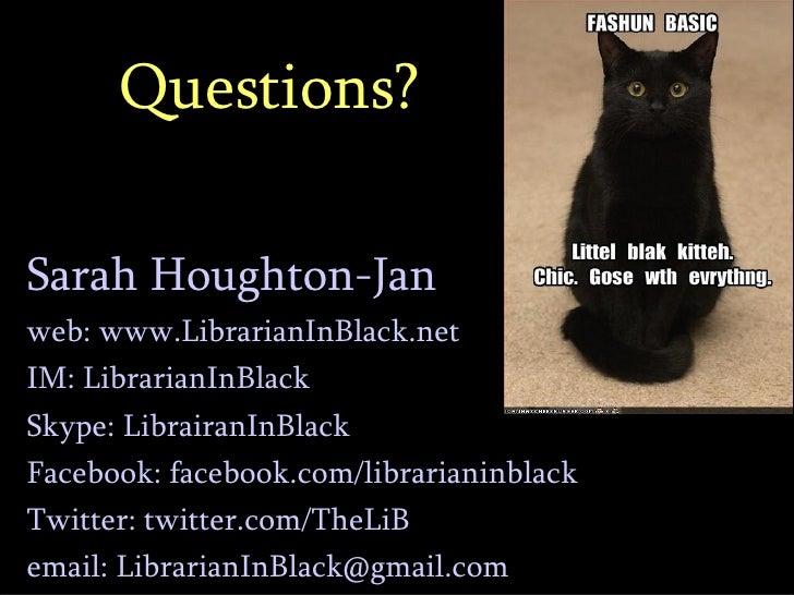 Questions? <ul><ul><li>Sarah Houghton-Jan </li></ul></ul><ul><ul><li>web: www.LibrarianInBlack.net </li></ul></ul><ul><ul>...