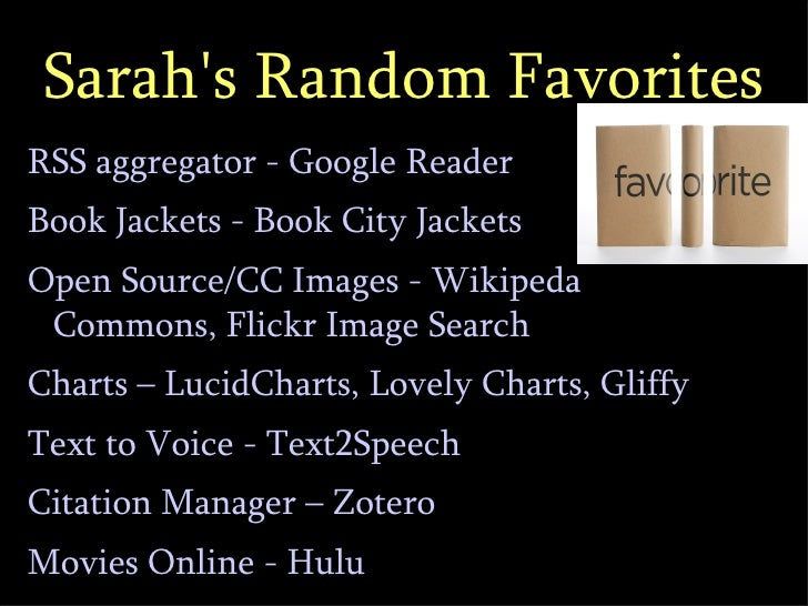 Sarah's Random Favorites <ul><li>RSS aggregator - Google Reader </li></ul><ul><li>Book Jackets - Book City Jackets </li></...