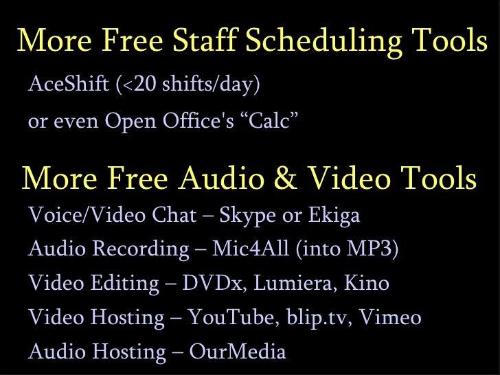 "More Free Staff Scheduling Tools <ul><li>AceShift (<20 shifts/day) </li></ul><ul><li>or even Open Office's ""Calc"" </li></..."