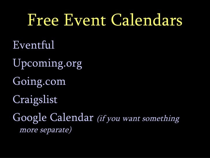 Free Event Calendars <ul><li>Eventful </li></ul><ul><li>Upcoming.org </li></ul><ul><li>Going.com </li></ul><ul><li>Craigsl...