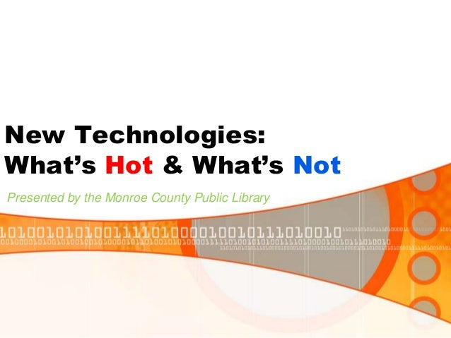 New Technologies: What's Hot & What's Not Presented by the Monroe County Public Library