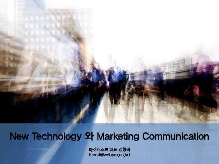 New Technology 와 Marketing Communication               마켓캐스트 대표 김형택               (trend@webpro.co.kr)