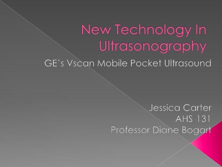 New Technology In Ultrasonography<br />GE's Vscan Mobile Pocket Ultrasound <br />Jessica Carter<br />AHS-131<br />Professo...