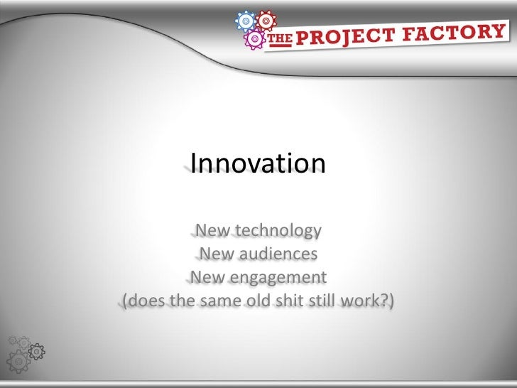 Innovation           New technology           New audiences         New engagement (does the same old shit still work?)