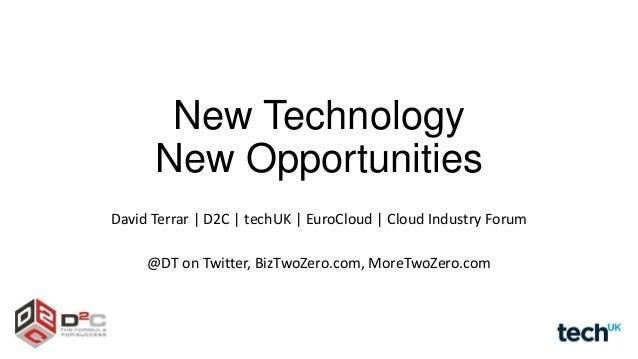 New Technology New Opportunities David Terrar | D2C | techUK | EuroCloud | Cloud Industry Forum @DT on Twitter, BizTwoZero...