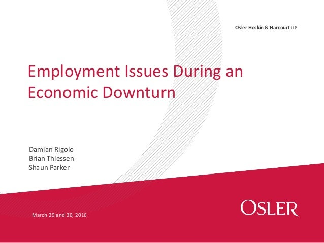 Osler Hoskin & Harcourt LLP Damian Rigolo Brian Thiessen Shaun Parker Employment Issues During an Economic Downturn March ...