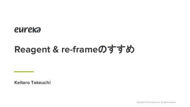 Copyright © 2018 eureka, Inc. All rights reserved. Keitaro Takeuchi Reagent & re-frameのすすめ