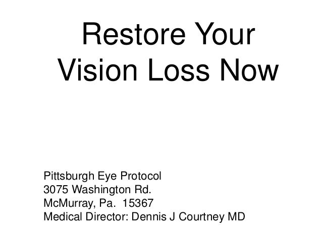 Restore Your Vision Loss Now Pittsburgh Eye Protocol 3075 Washington Rd. McMurray, Pa. 15367 Medical Director: Dennis J Co...