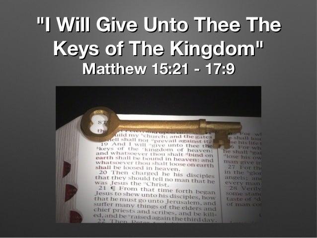 """I Will Give Unto Thee The""I Will Give Unto Thee The Keys of The Kingdom""Keys of The Kingdom"" Matthew 15:21 - 17:9Matthew ..."