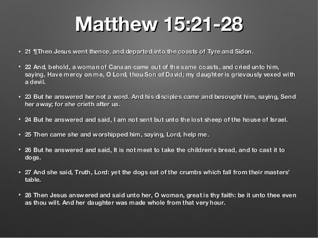 Matthew 15:21-28Matthew 15:21-28 • 21 ¶Then Jesus went thence, and departed into the coasts of Tyre and Sidon.21 ¶Then Jes...