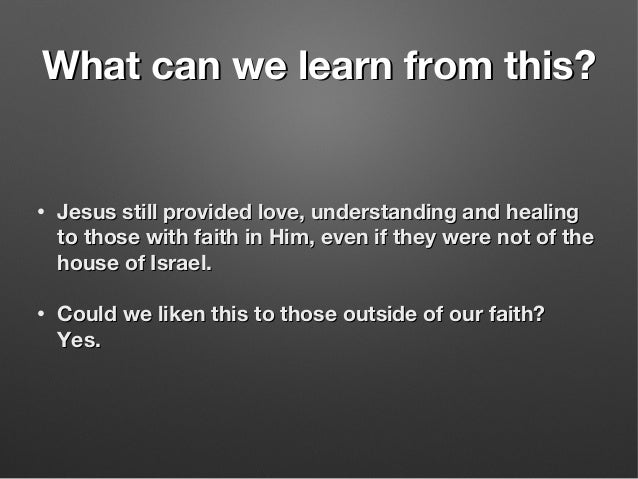 What can we learn from this?What can we learn from this? • Jesus still provided love, understanding and healingJesus still...