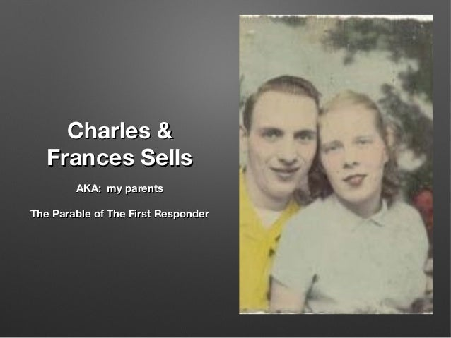 Charles &Charles & Frances SellsFrances Sells AKA: my parentsAKA: my parents The Parable of The First ResponderThe Parable...
