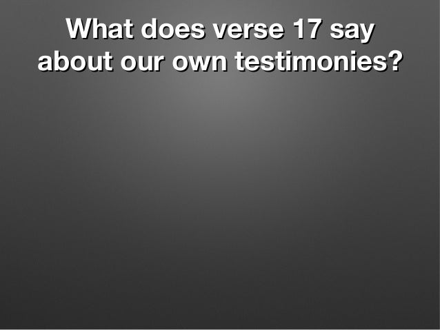 What does verse 17 sayWhat does verse 17 say about our own testimonies?about our own testimonies?