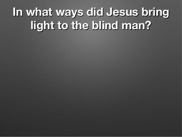 In what ways did Jesus bringIn what ways did Jesus bring light to the blind man?light to the blind man?