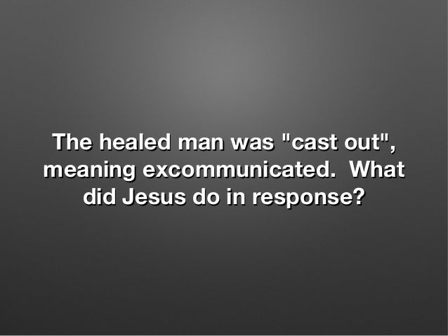 """The healed man was """"cast out"""",The healed man was """"cast out"""", meaning excommunicated. Whatmeaning excommunicated. What did ..."""