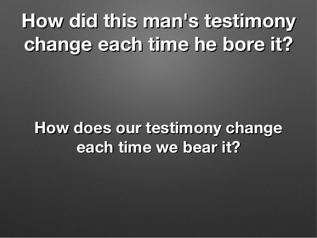 How did this man's testimonyHow did this man's testimony change each time he bore it?change each time he bore it? How does...