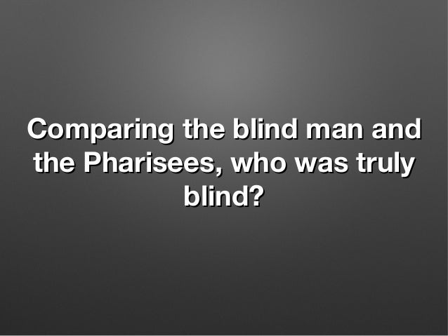 Comparing the blind man andComparing the blind man and the Pharisees, who was trulythe Pharisees, who was truly blind?blin...