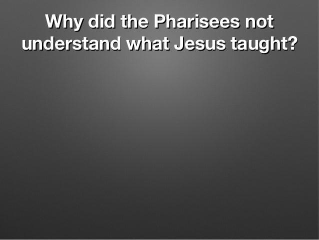 Why did the Pharisees notWhy did the Pharisees not understand what Jesus taught?understand what Jesus taught?