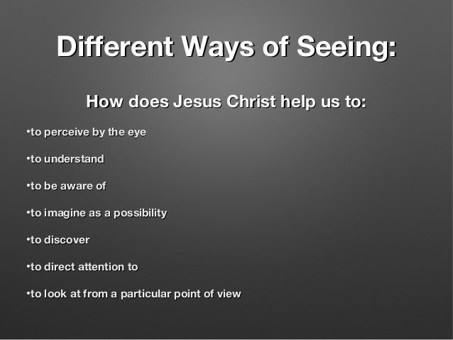 Different Ways of Seeing:Different Ways of Seeing: How does Jesus Christ help us to:How does Jesus Christ help us to: •to ...
