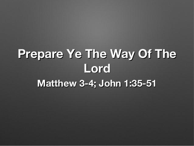 Prepare Ye The Way Of ThePrepare Ye The Way Of The LordLord Matthew 3-4; John 1:35-51Matthew 3-4; John 1:35-51