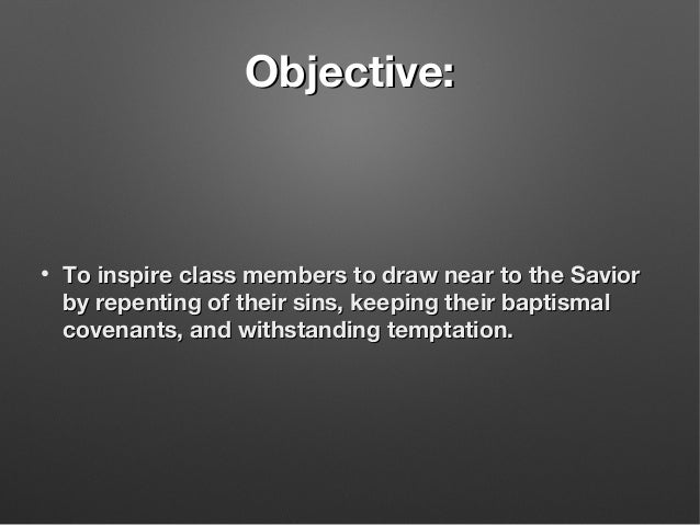 Objective:Objective: • To inspire class members to draw near to the SaviorTo inspire class members to draw near to the Sav...