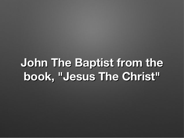 """John The Baptist from theJohn The Baptist from the book, """"Jesus The Christ""""book, """"Jesus The Christ"""""""