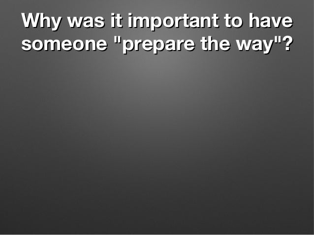 """Why was it important to haveWhy was it important to have someone """"prepare the way""""?someone """"prepare the way""""?"""