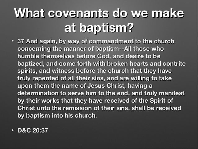 What covenants do we makeWhat covenants do we make at baptism?at baptism? • 37 And again, by way of commandment to the chu...