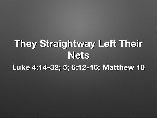 They Straightway Left TheirThey Straightway Left Their NetsNets Luke 4:14-32; 5; 6:12-16; Matthew 10Luke 4:14-32; 5; 6:12-...