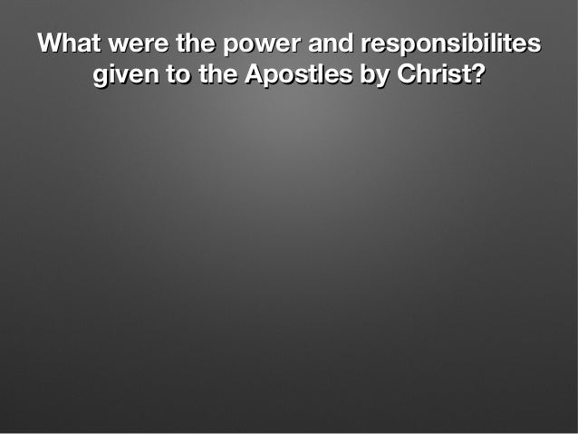 What were the power and responsibilitesWhat were the power and responsibilites given to the Apostles by Christ?given to th...