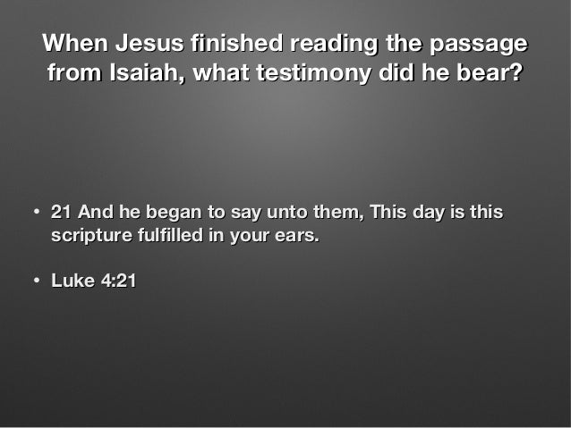 When Jesus finished reading the passageWhen Jesus finished reading the passage from Isaiah, what testimony did he bear?fro...
