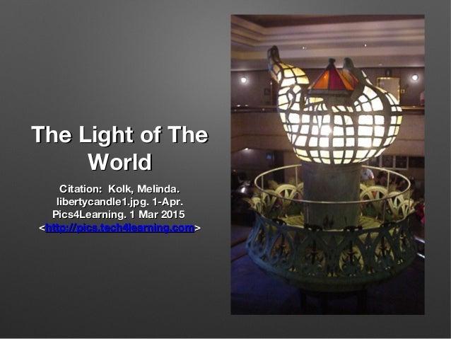 The Light of TheThe Light of The WorldWorld Citation: Kolk, Melinda.Citation: Kolk, Melinda. libertycandle1.jpg. 1-Apr.lib...