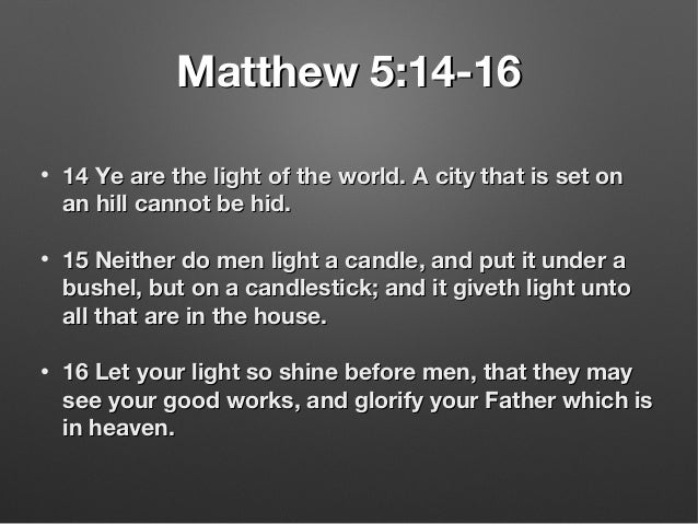 Matthew 5:14-16Matthew 5:14-16 • 14 Ye are the light of the world. A city that is set on14 Ye are the light of the world. ...